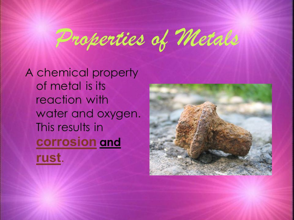 Properties of Metals A chemical property of metal is its reaction with water and oxygen. This results in corrosion and rust.