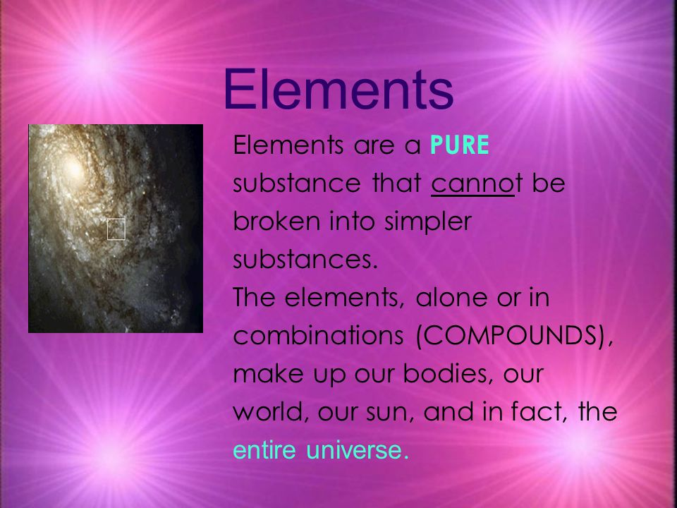 Elements Elements are a PURE substance that cannot be