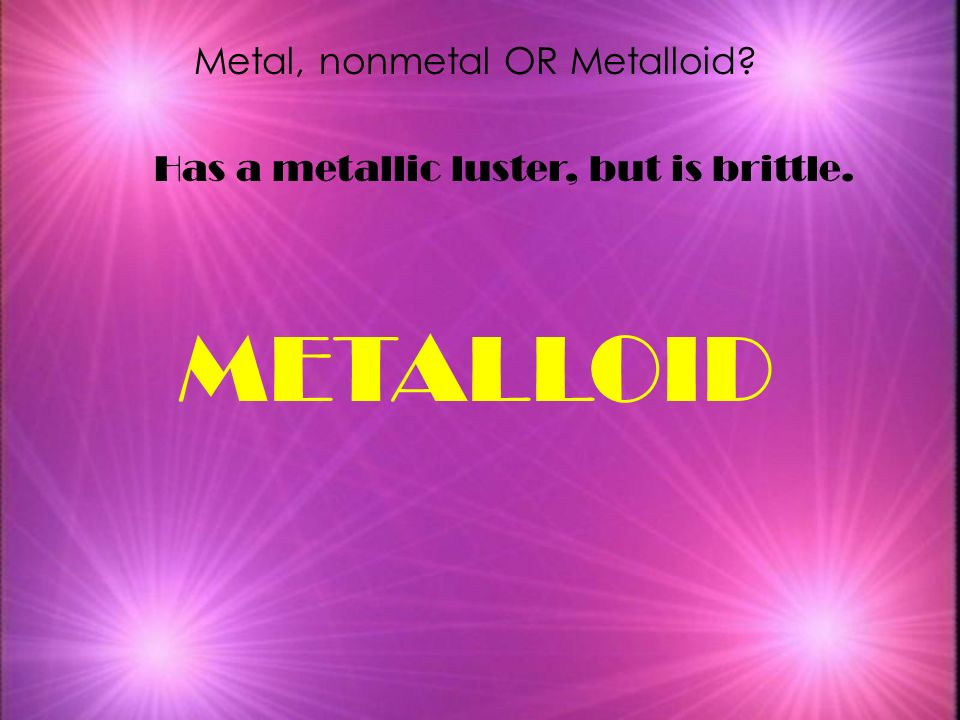 Metal, nonmetal OR Metalloid