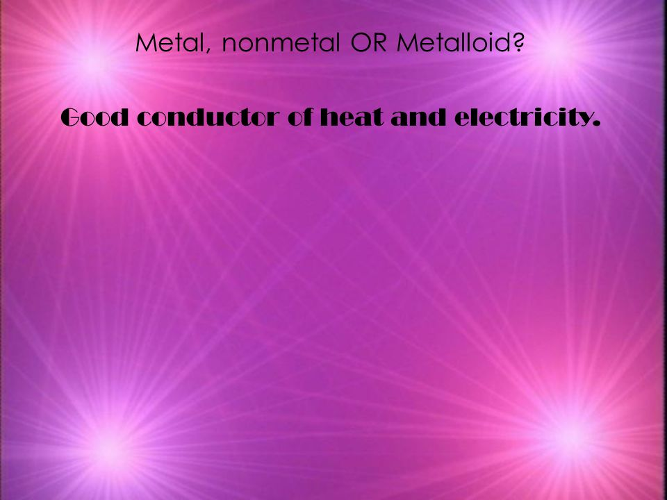 Metal, nonmetal OR Metalloid Good conductor of heat and electricity.