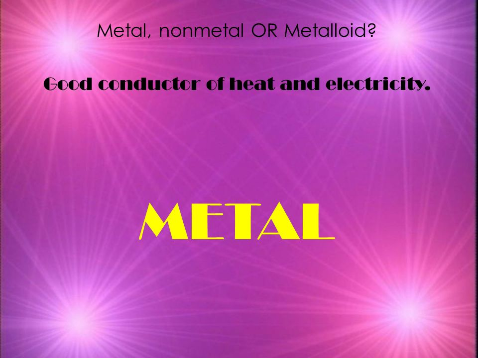 METAL Metal, nonmetal OR Metalloid