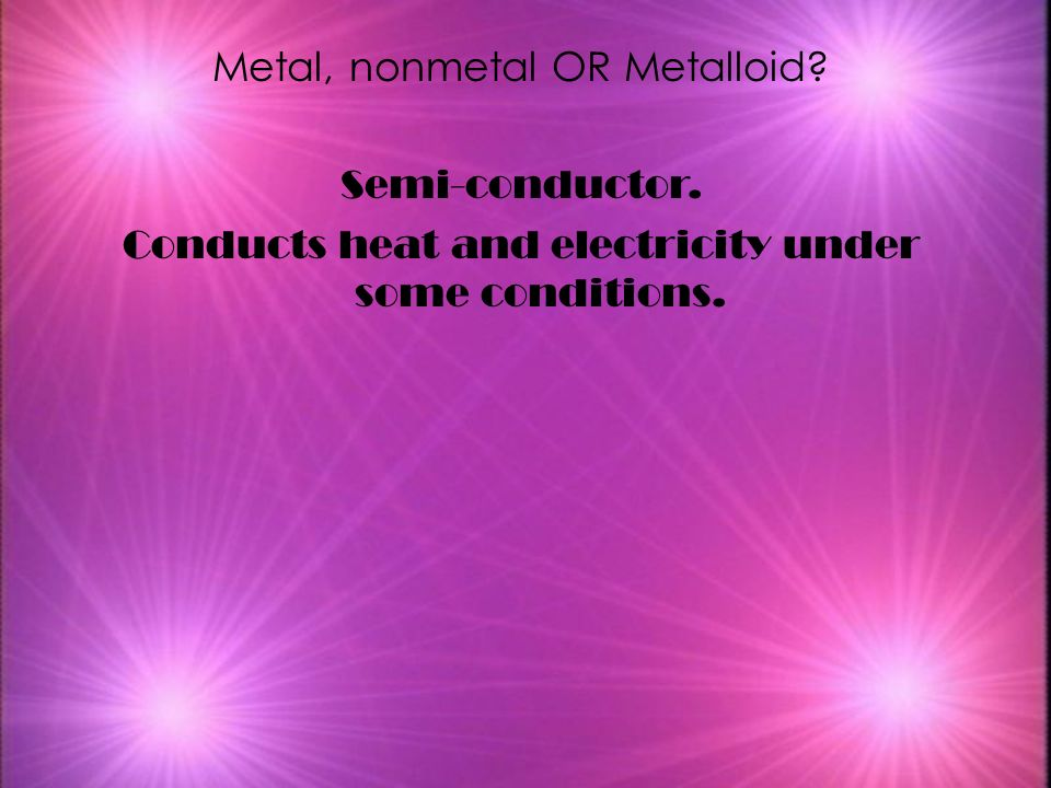 Metal, nonmetal OR Metalloid Semi-conductor.