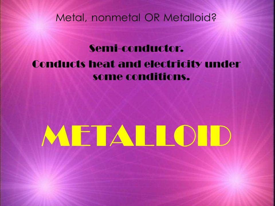 METALLOID Metal, nonmetal OR Metalloid Semi-conductor.