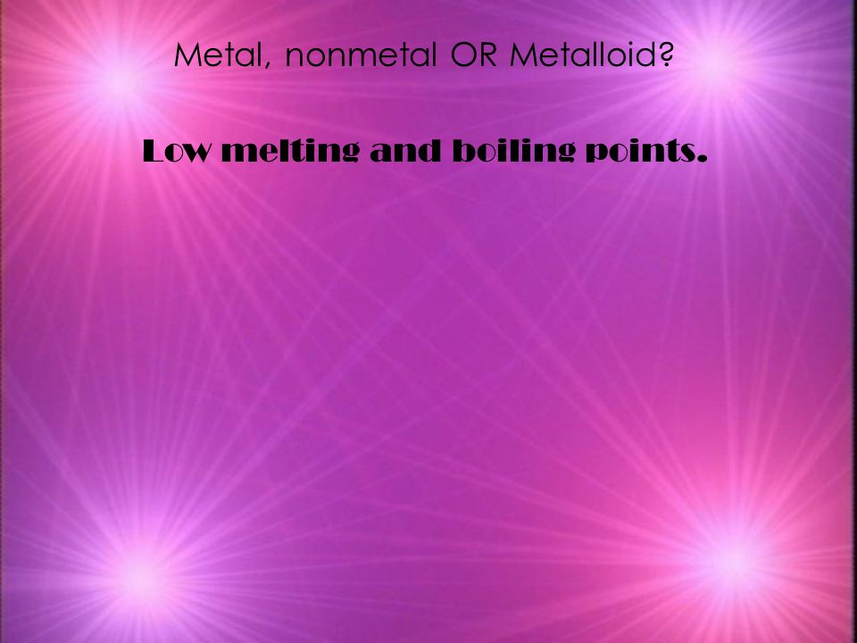 Metal, nonmetal OR Metalloid Low melting and boiling points.