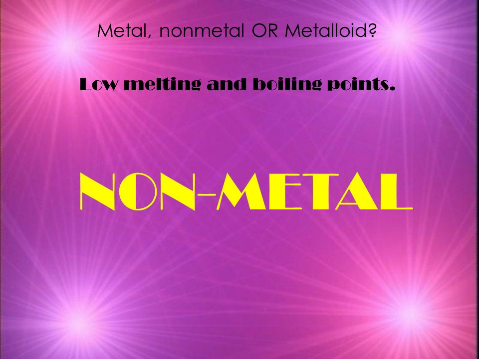 NON-METAL Metal, nonmetal OR Metalloid