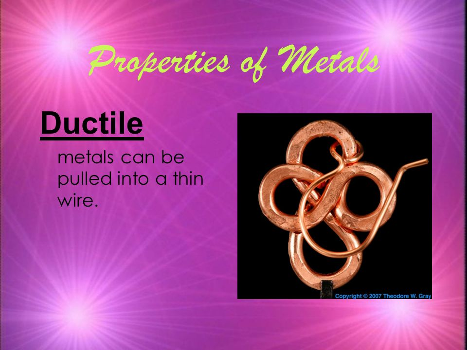 Properties of Metals Ductile metals can be pulled into a thin wire. 7