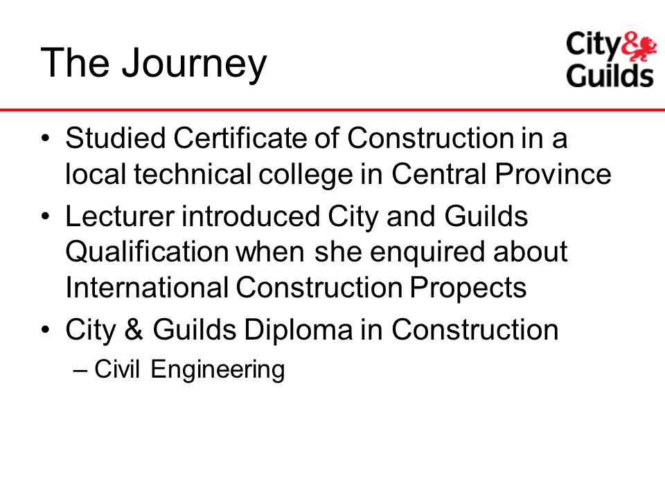The Journey Studied Certificate of Construction in a local technical college in Central Province.