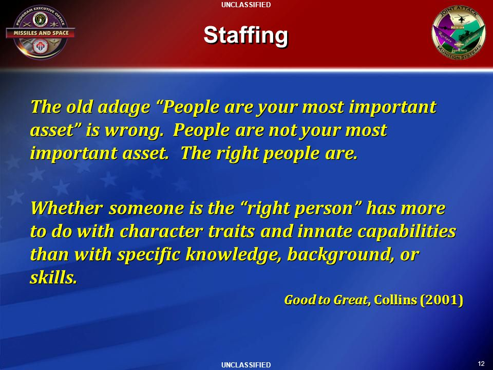 Staffing The old adage People are your most important asset is wrong. People are not your most important asset. The right people are.