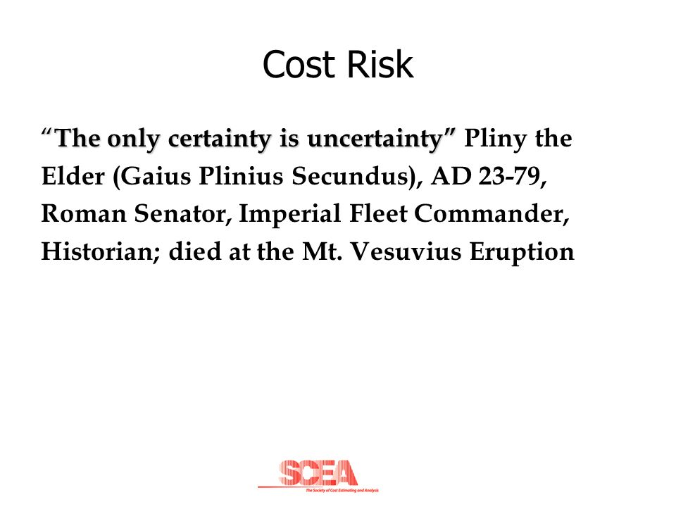 Cost Risk The only certainty is uncertainty Pliny the