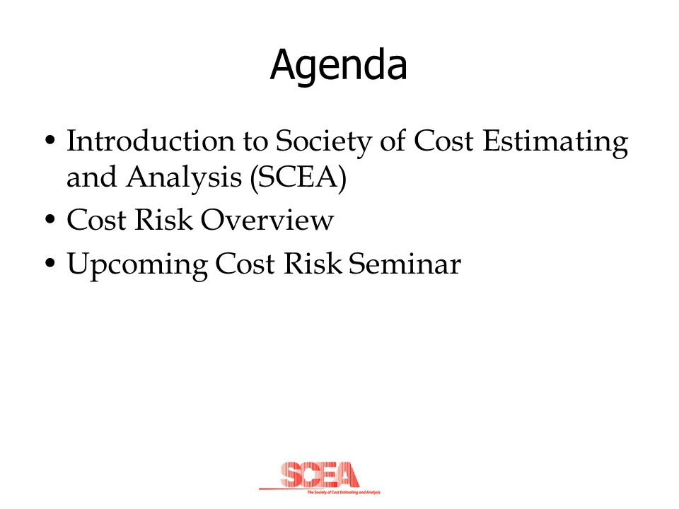 Agenda Introduction to Society of Cost Estimating and Analysis (SCEA)