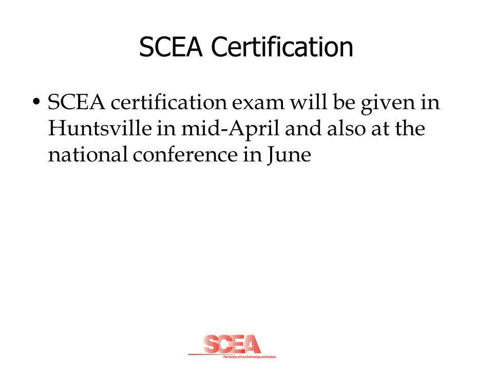 SCEA Certification SCEA certification exam will be given in Huntsville in mid-April and also at the national conference in June.