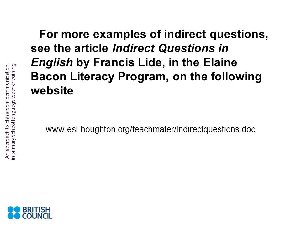 For more examples of indirect questions, see the article Indirect Questions in English by Francis Lide, in the Elaine Bacon Literacy Program, on the following website