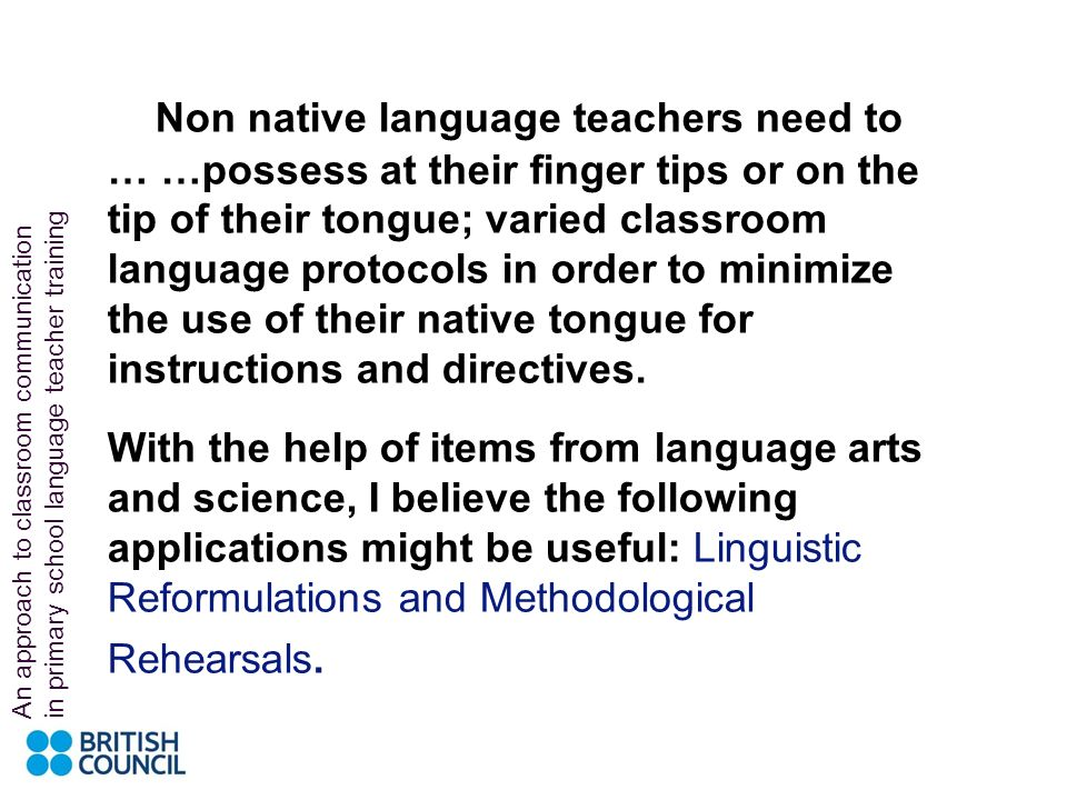 Non native language teachers need to … …possess at their finger tips or on the tip of their tongue; varied classroom language protocols in order to minimize the use of their native tongue for instructions and directives.