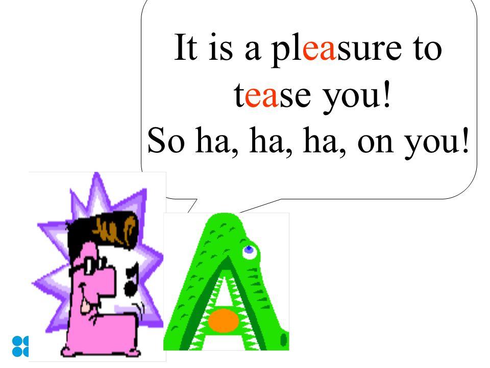 It is a pleasure to tease you! So ha, ha, ha, on you!