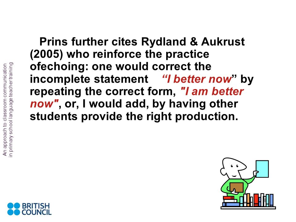 Prins further cites Rydland & Aukrust (2005) who reinforce the practice ofechoing: one would correct the incomplete statement I better now by repeating the correct form, I am better now , or, I would add, by having other students provide the right production.