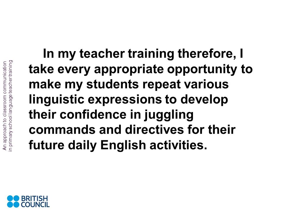 In my teacher training therefore, I take every appropriate opportunity to make my students repeat various linguistic expressions to develop their confidence in juggling commands and directives for their future daily English activities.