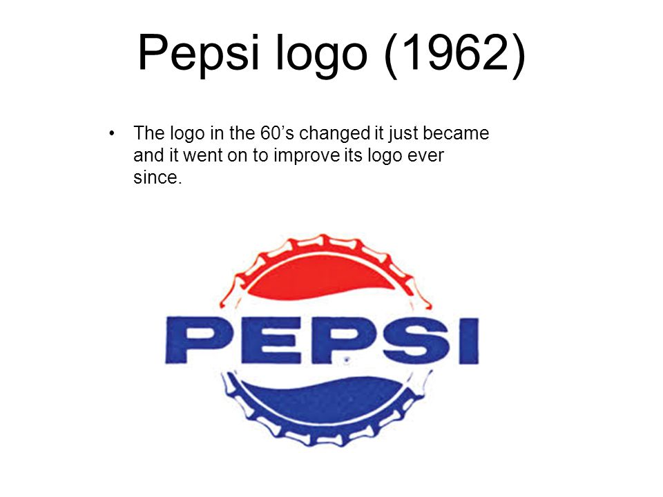Pepsi logo (1962) The logo in the 60's changed it just became and it went on to improve its logo ever since.