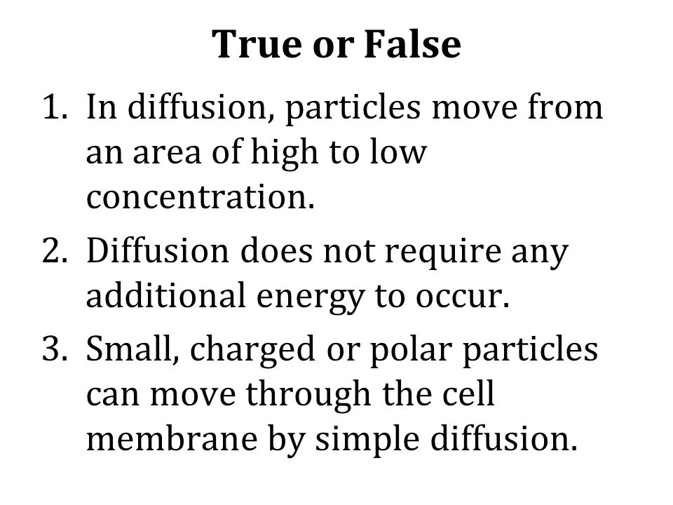 True or False In diffusion, particles move from an area of high to low concentration. Diffusion does not require any additional energy to occur.