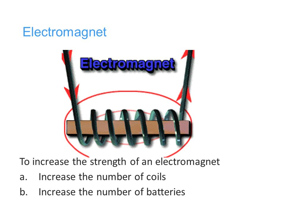 strength of electromagnet Increase the strength of an electromagnet by increasing the voltage, increasing the number of windings or switching to a ferro-magnetic core.