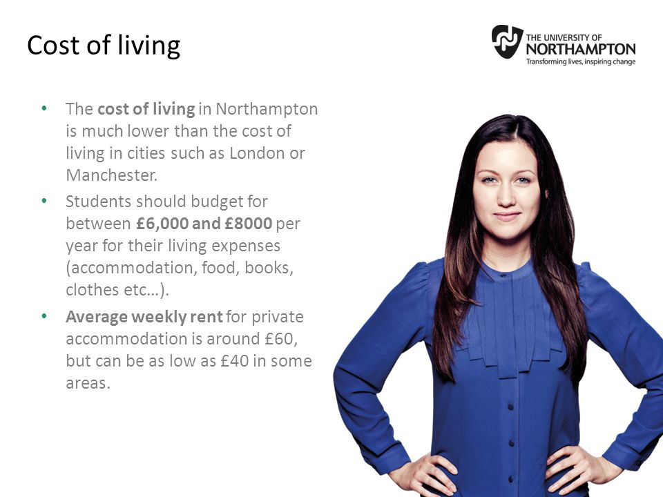 Cost of living The cost of living in Northampton is much lower than the cost of living in cities such as London or Manchester.