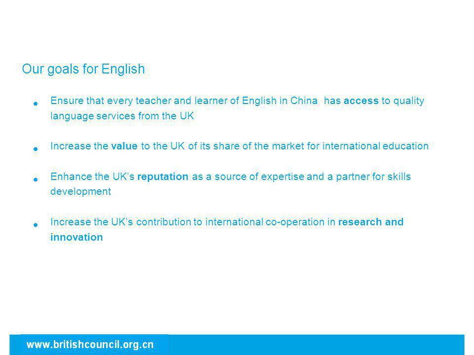 Our goals for English Ensure that every teacher and learner of English in China has access to quality language services from the UK.