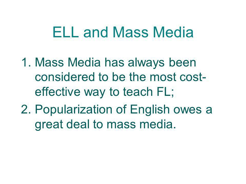 ELL and Mass Media Mass Media has always been considered to be the most cost-effective way to teach FL;