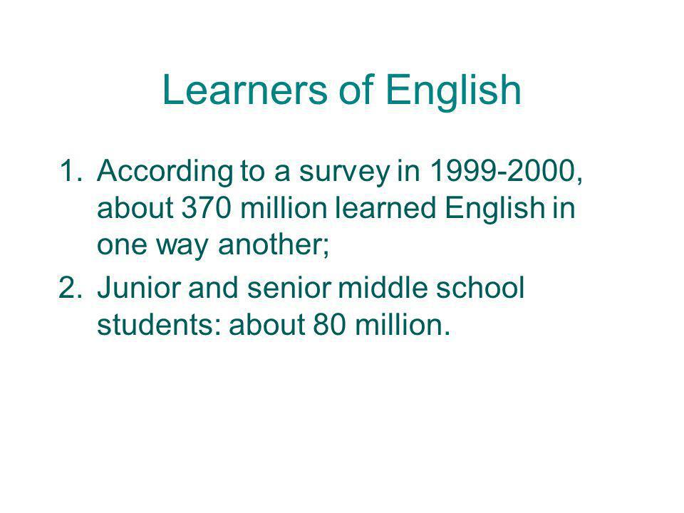 Learners of English According to a survey in 1999-2000, about 370 million learned English in one way another;