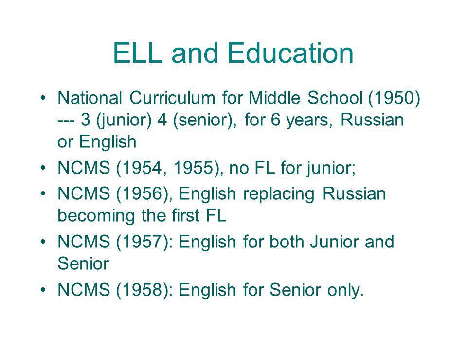 ELL and Education National Curriculum for Middle School (1950) --- 3 (junior) 4 (senior), for 6 years, Russian or English.