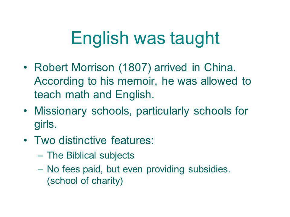 English was taught Robert Morrison (1807) arrived in China. According to his memoir, he was allowed to teach math and English.