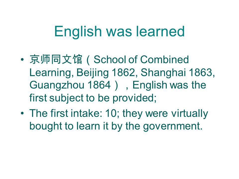 English was learned 京师同文馆(School of Combined Learning, Beijing 1862, Shanghai 1863, Guangzhou 1864),English was the first subject to be provided;
