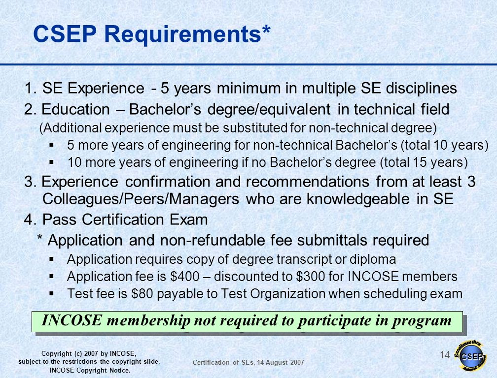 CSEP Requirements* SE Experience - 5 years minimum in multiple SE disciplines. 2. Education – Bachelor's degree/equivalent in technical field.