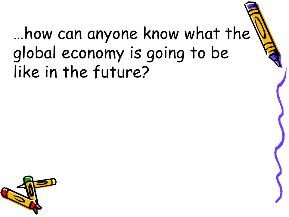 …how can anyone know what the global economy is going to be like in the future