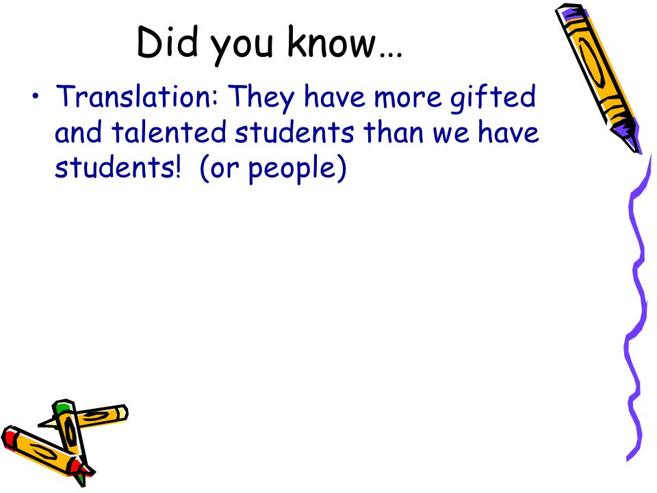 Did you know… Translation: They have more gifted and talented students than we have students.