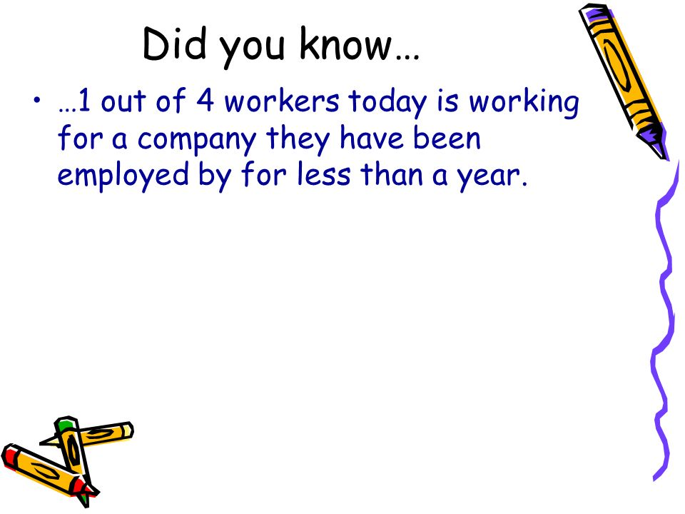 Did you know… …1 out of 4 workers today is working for a company they have been employed by for less than a year.