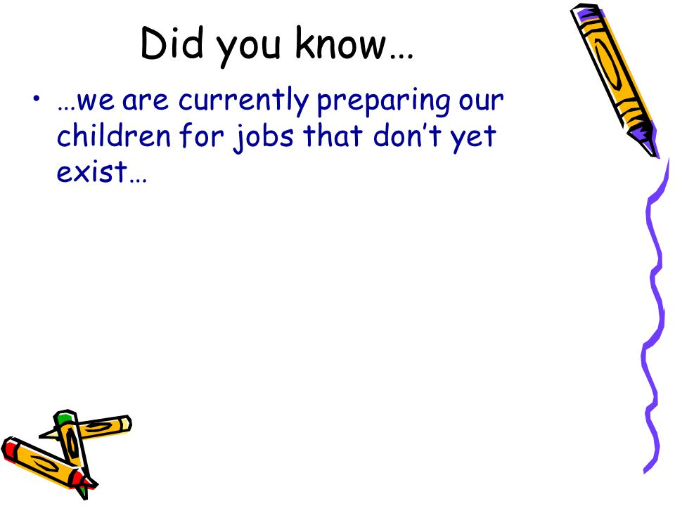 Did you know… …we are currently preparing our children for jobs that don't yet exist…