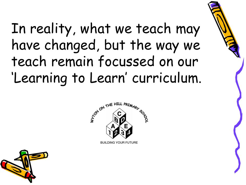 In reality, what we teach may have changed, but the way we teach remain focussed on our 'Learning to Learn' curriculum.