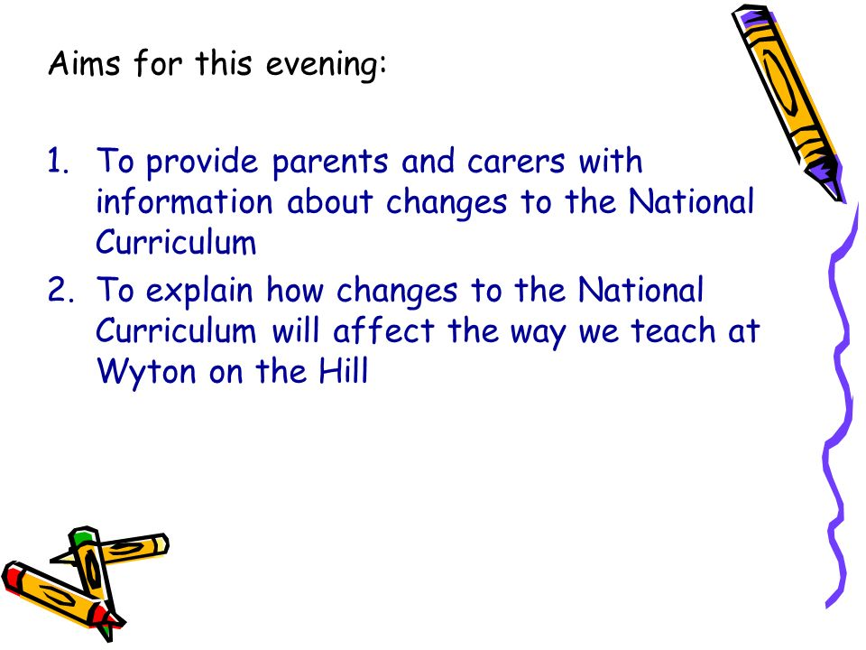 Aims for this evening: To provide parents and carers with information about changes to the National Curriculum.