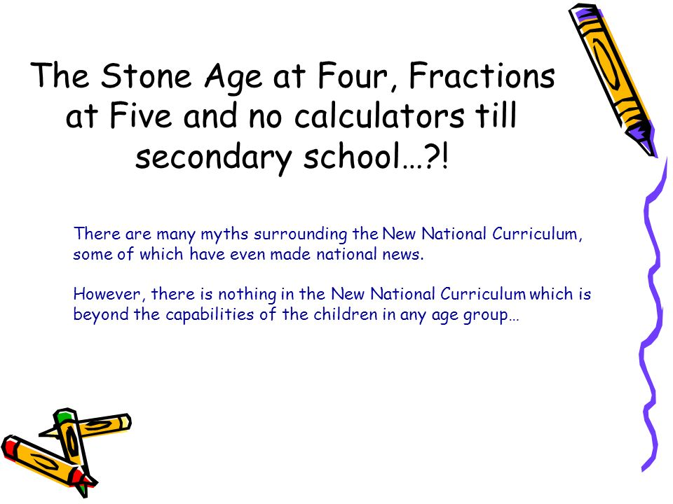 The Stone Age at Four, Fractions at Five and no calculators till secondary school… !