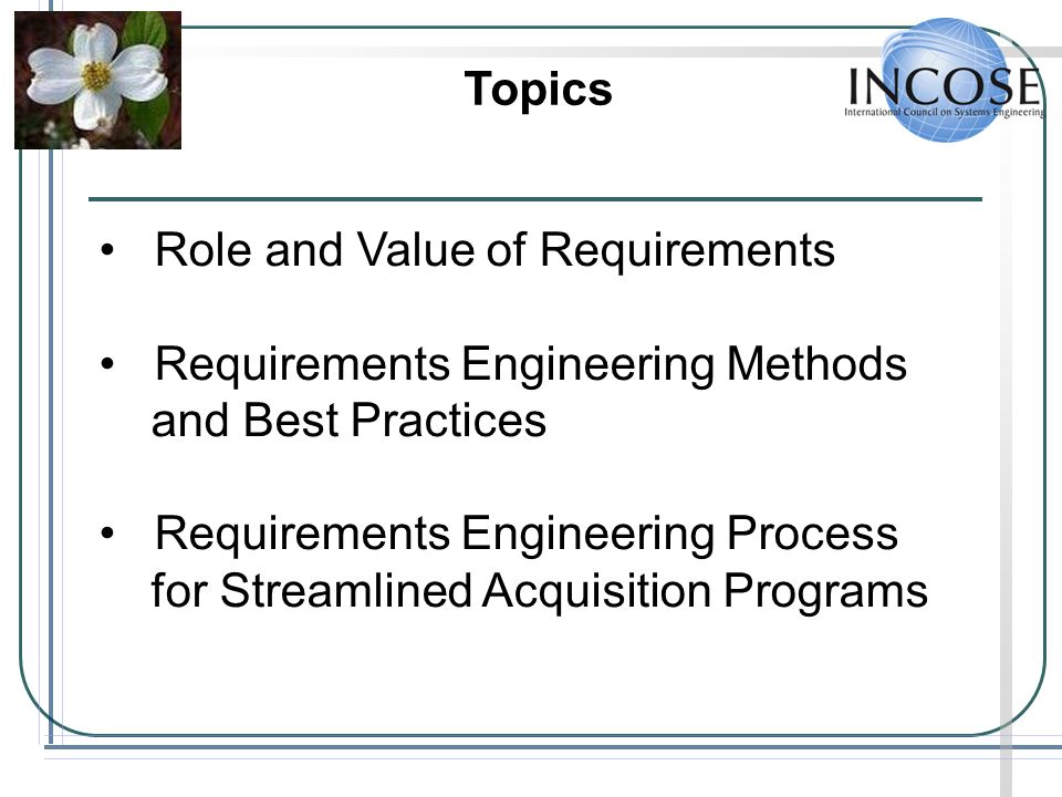 Topics Role and Value of Requirements. Requirements Engineering Methods. and Best Practices. Requirements Engineering Process.