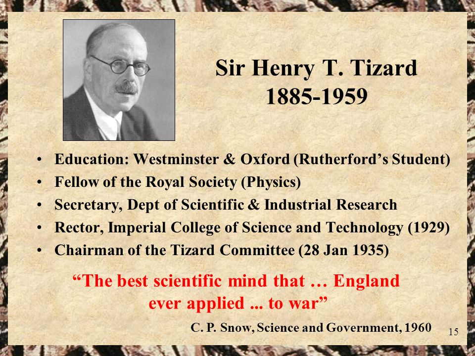 Sir Henry T. Tizard 1885-1959 Education: Westminster & Oxford (Rutherford's Student) Fellow of the Royal Society (Physics)