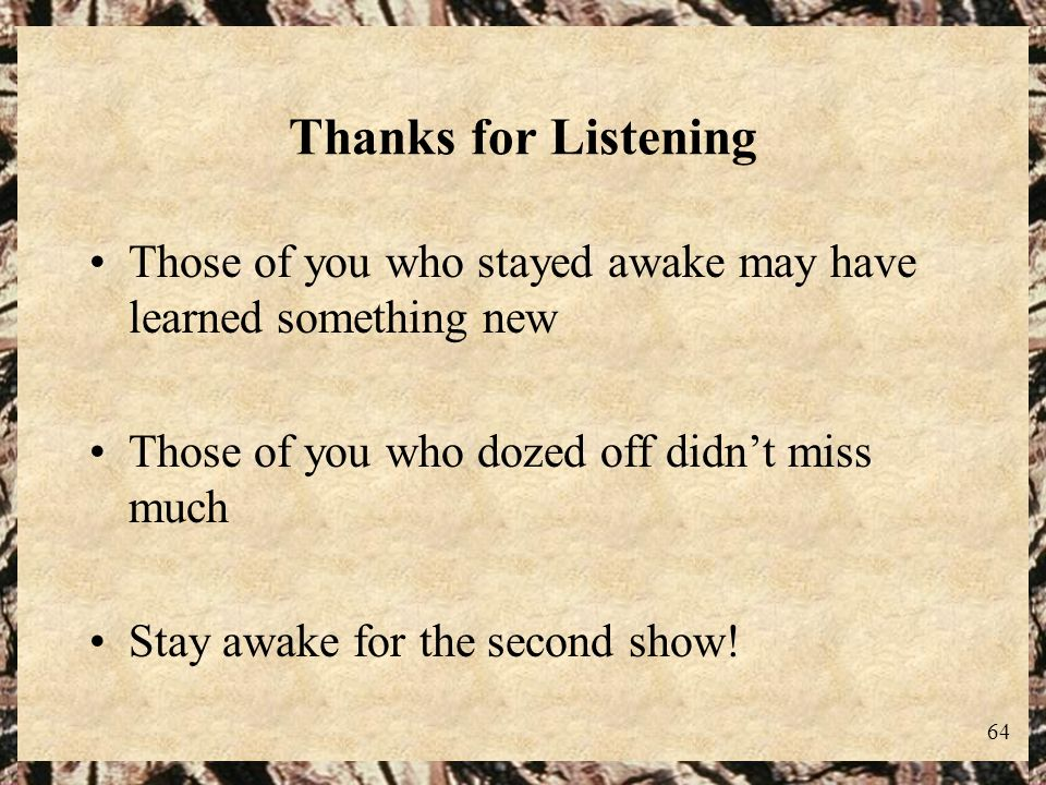 Thanks for Listening Those of you who stayed awake may have learned something new. Those of you who dozed off didn't miss much.