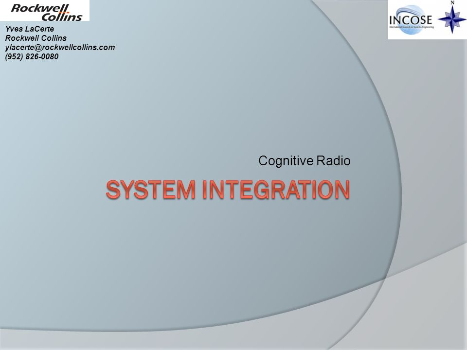 System Integration Cognitive Radio Yves LaCerte Rockwell Collins
