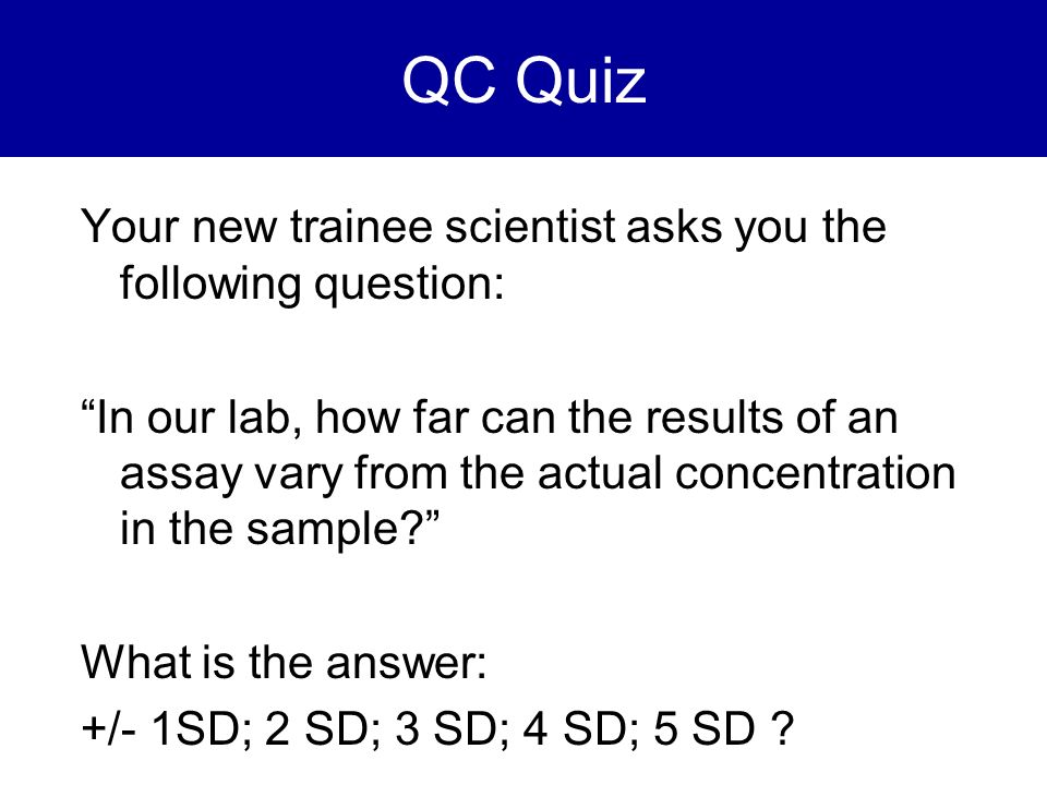 QC Quiz Your new trainee scientist asks you the following question: