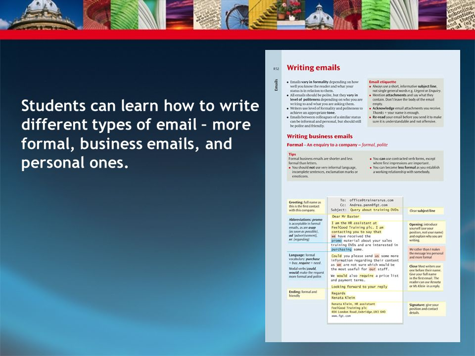Students can learn how to write different types of email – more formal, business emails, and personal ones.