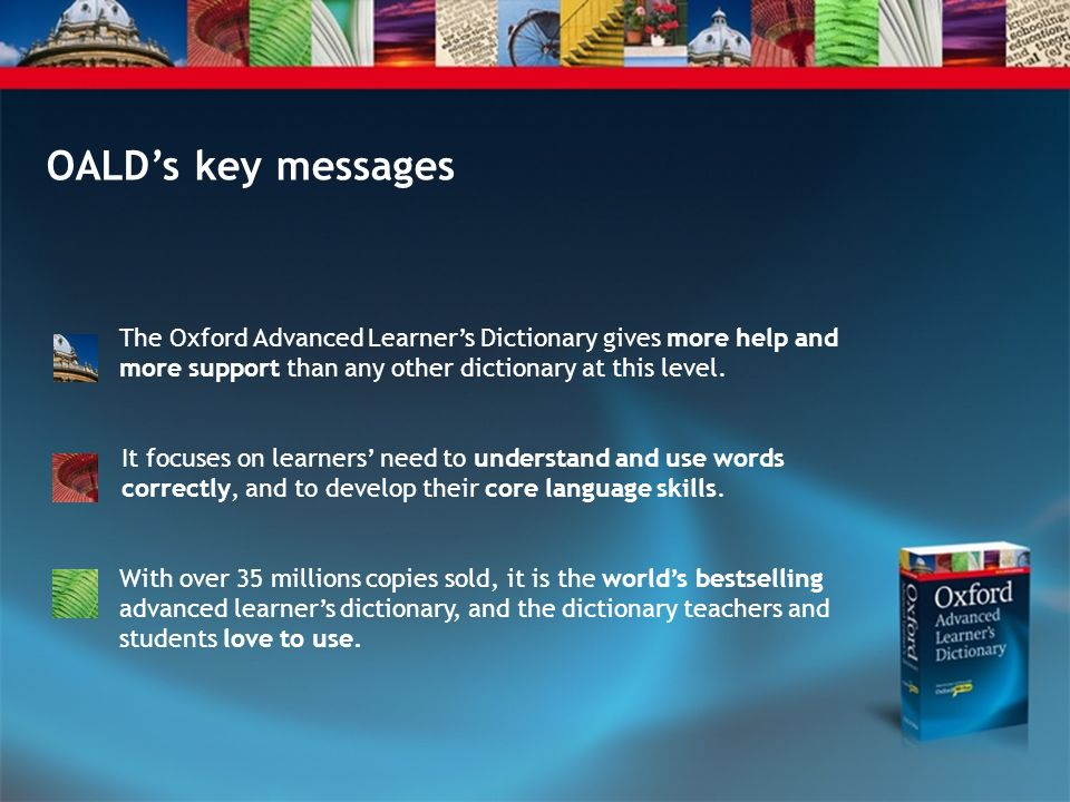 OALD's key messages The Oxford Advanced Learner's Dictionary gives more help and more support than any other dictionary at this level.
