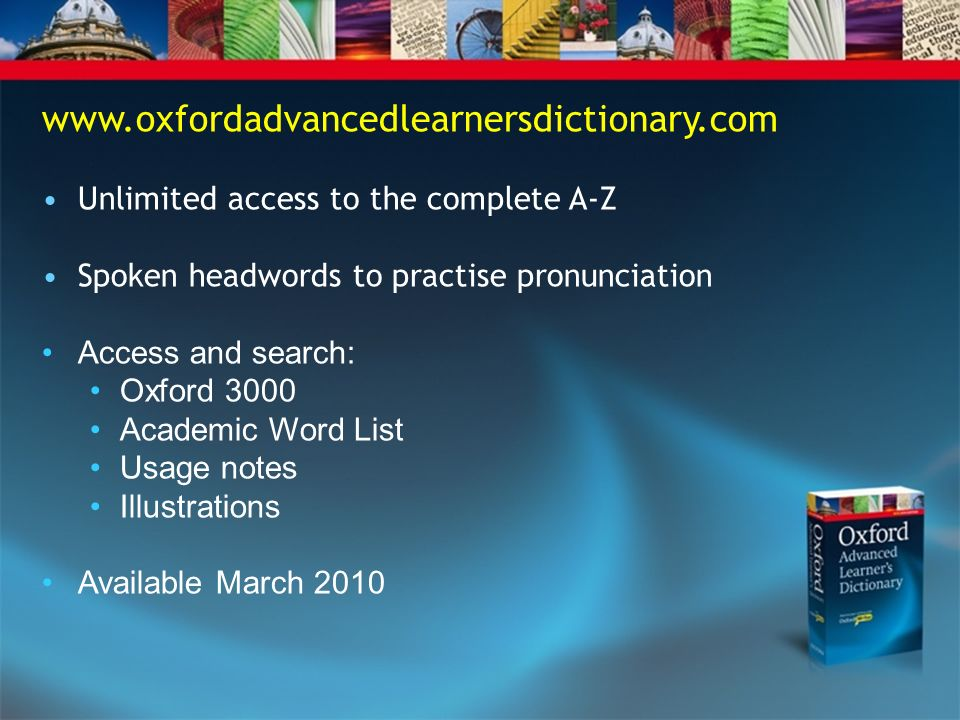 www.oxfordadvancedlearnersdictionary.com • Unlimited access to the complete A-Z. • Spoken headwords to practise pronunciation.