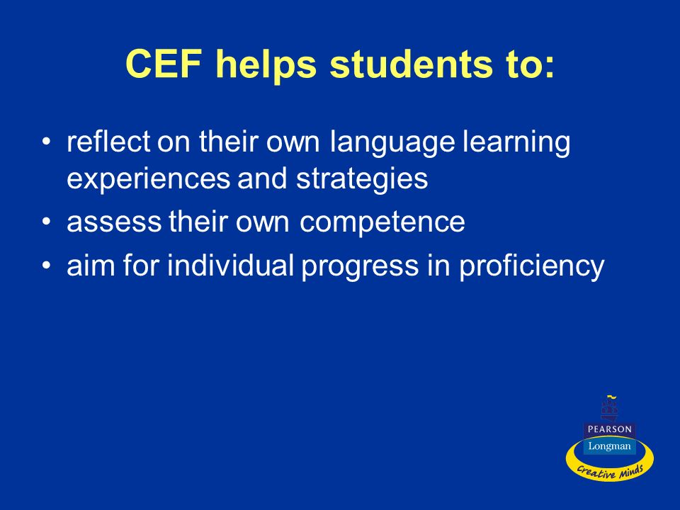 CEF helps students to: reflect on their own language learning experiences and strategies. assess their own competence.