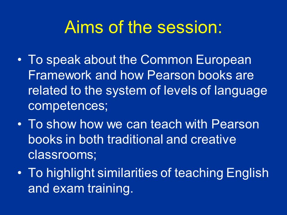 Aims of the session: To speak about the Common European Framework and how Pearson books are related to the system of levels of language competences;