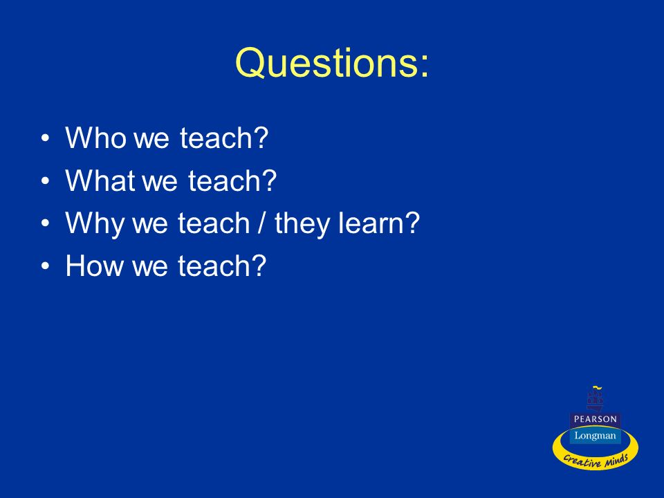 Questions: Who we teach What we teach Why we teach / they learn