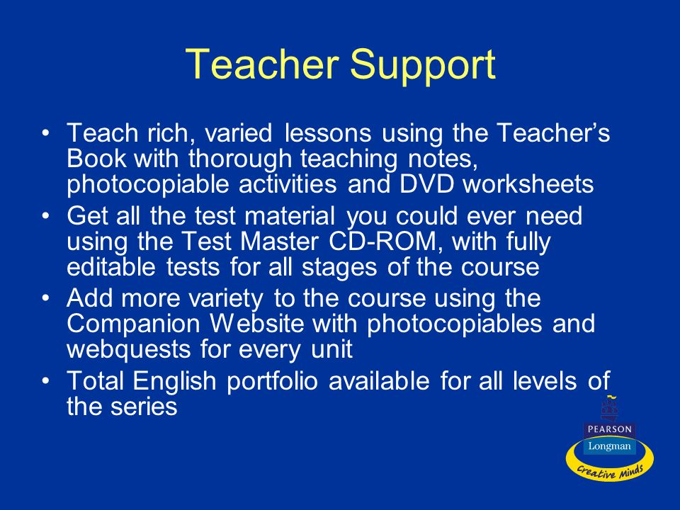 Teacher Support Teach rich, varied lessons using the Teacher's Book with thorough teaching notes, photocopiable activities and DVD worksheets.